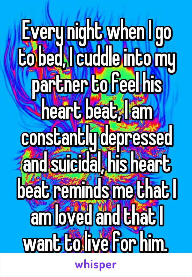Every night when I go to bed, I cuddle into my partner to feel his heart beat, I am constantly depressed and suicidal, his heart beat reminds me that I am loved and that I want to live for him.