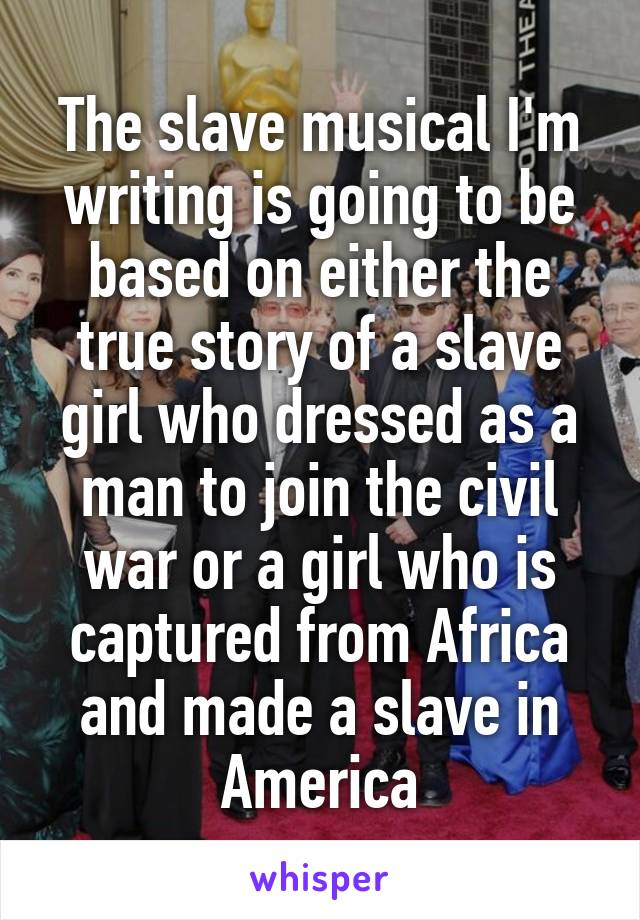 The slave musical I'm writing is going to be based on either the true story of a slave girl who dressed as a man to join the civil war or a girl who is captured from Africa and made a slave in America