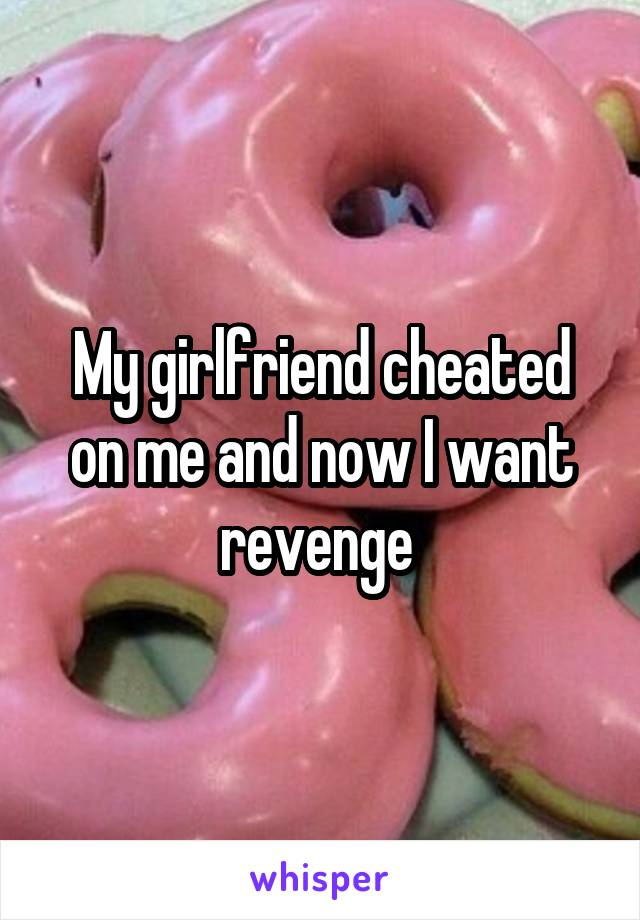 My girlfriend cheated on me and now I want revenge