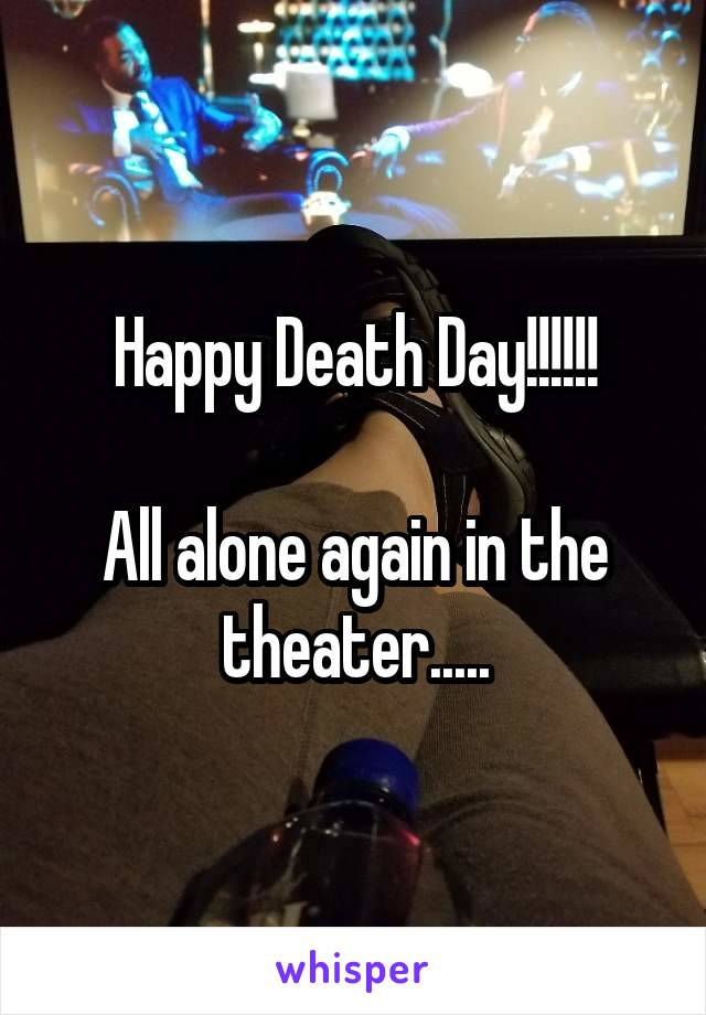Happy Death Day!!!!!!  All alone again in the theater.....