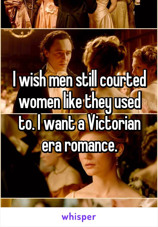 I wish men still courted women like they used to. I want a Victorian era romance.