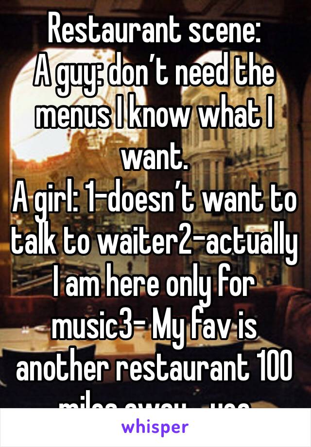 Restaurant scene: A guy: don't need the menus I know what I want. A girl: 1-doesn't want to talk to waiter2-actually I am here only for music3- My fav is another restaurant 100 miles away... yea
