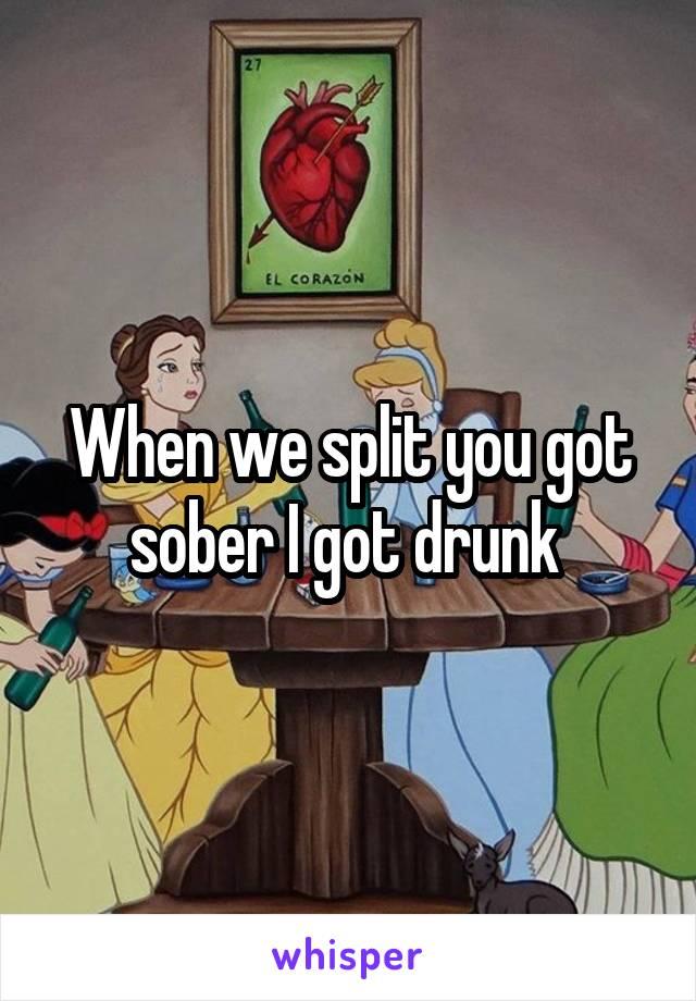 When we split you got sober I got drunk