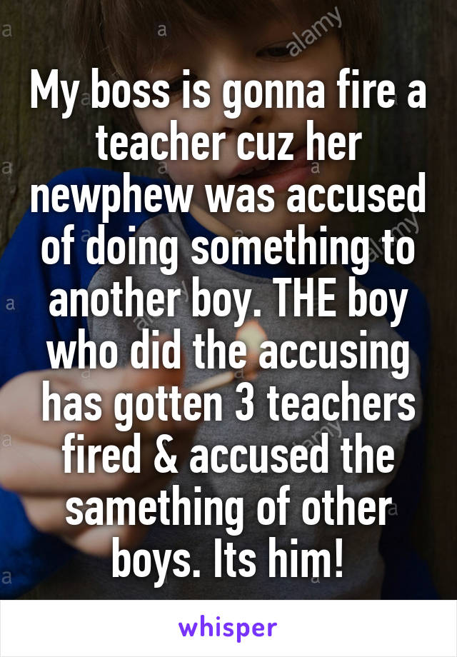 My boss is gonna fire a teacher cuz her newphew was accused of doing something to another boy. THE boy who did the accusing has gotten 3 teachers fired & accused the samething of other boys. Its him!
