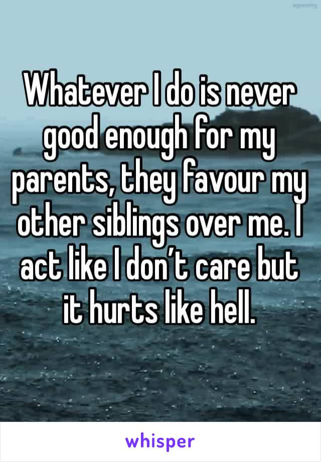 Whatever I do is never good enough for my parents, they favour my other siblings over me. I act like I don't care but it hurts like hell.