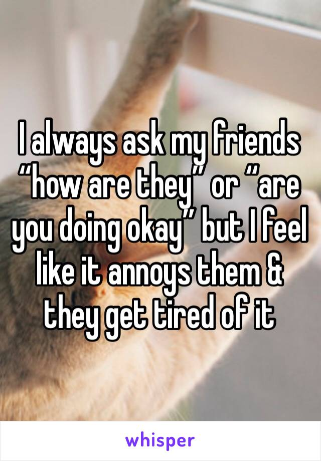 """I always ask my friends """"how are they"""" or """"are you doing okay"""" but I feel like it annoys them & they get tired of it"""