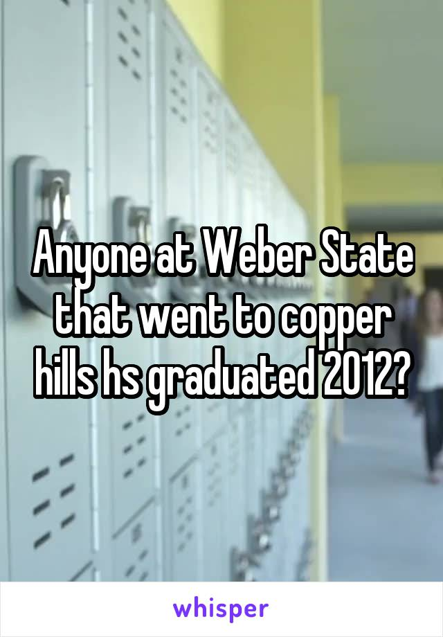 Anyone at Weber State that went to copper hills hs graduated 2012?