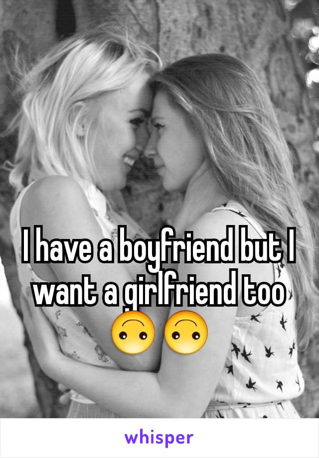 I have a boyfriend but I want a girlfriend too 🙃🙃