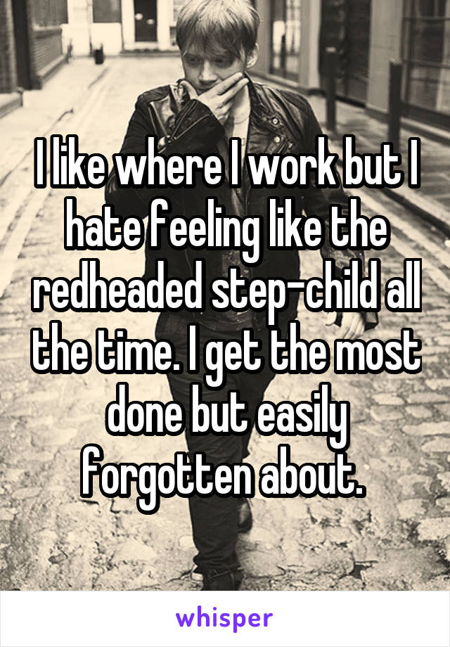 I like where I work but I hate feeling like the redheaded step-child all the time. I get the most done but easily forgotten about.