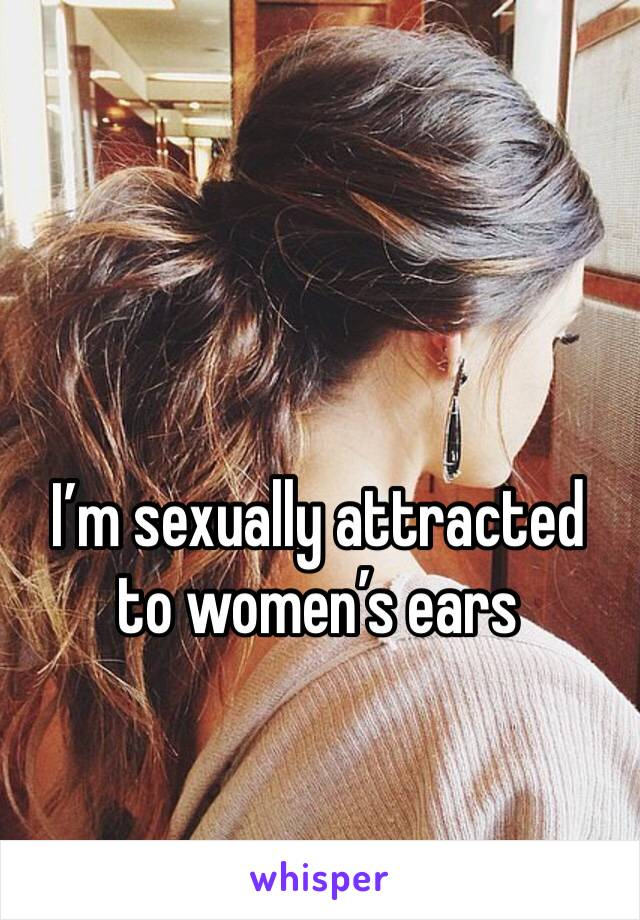I'm sexually attracted to women's ears