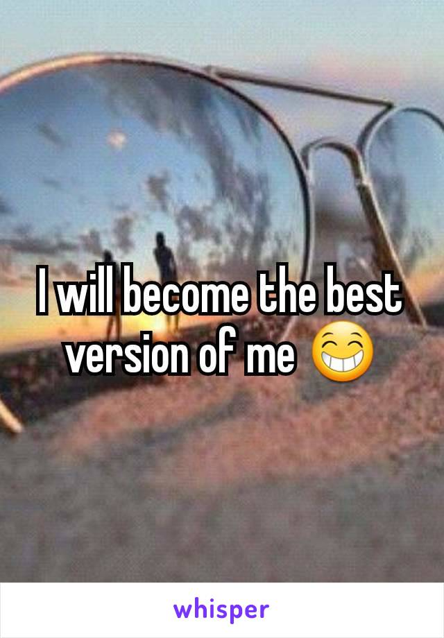 I will become the best version of me 😁