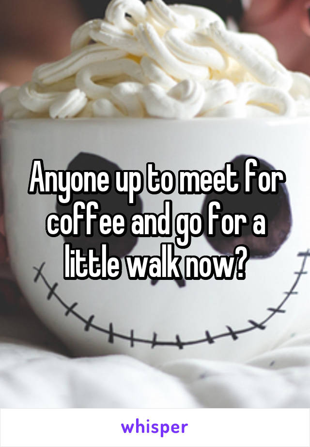 Anyone up to meet for coffee and go for a little walk now?
