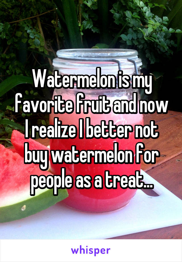 Watermelon is my favorite fruit and now I realize I better not buy watermelon for people as a treat...