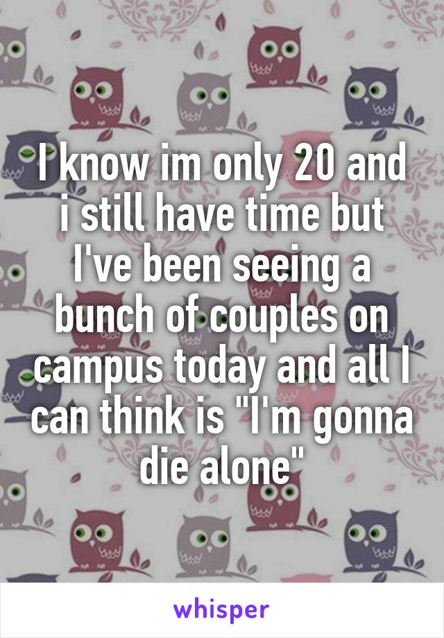 "I know im only 20 and i still have time but I've been seeing a bunch of couples on campus today and all I can think is ""I'm gonna die alone"""