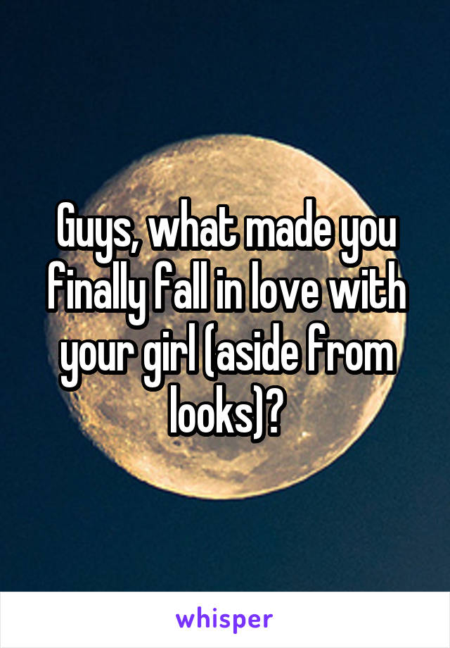Guys, what made you finally fall in love with your girl (aside from looks)?