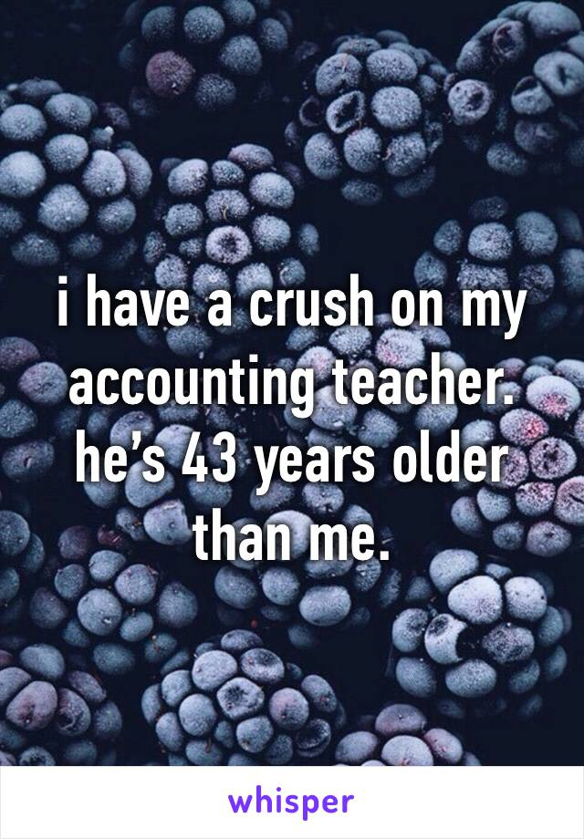 i have a crush on my accounting teacher. he's 43 years older than me.