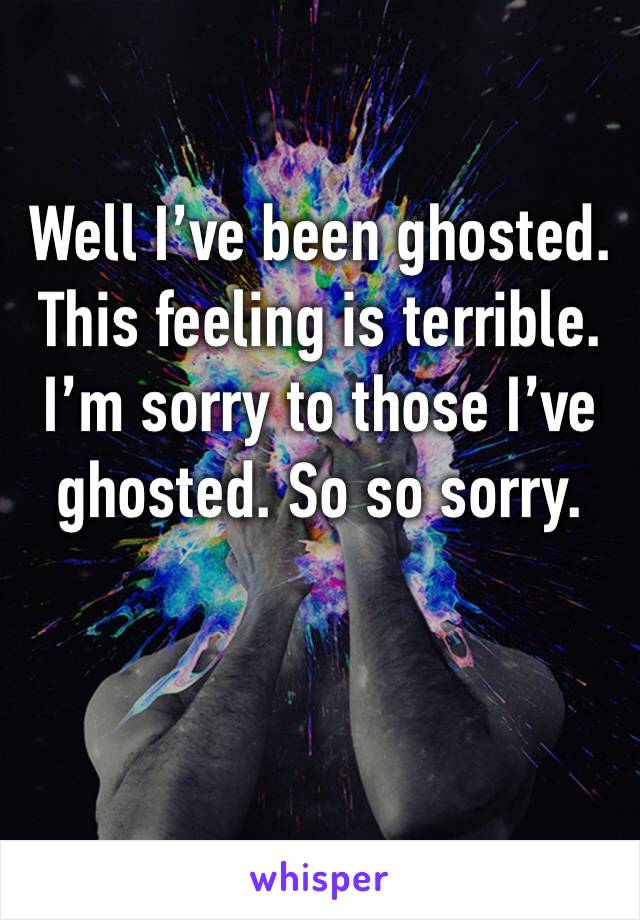 Well I've been ghosted. This feeling is terrible. I'm sorry to those I've ghosted. So so sorry.