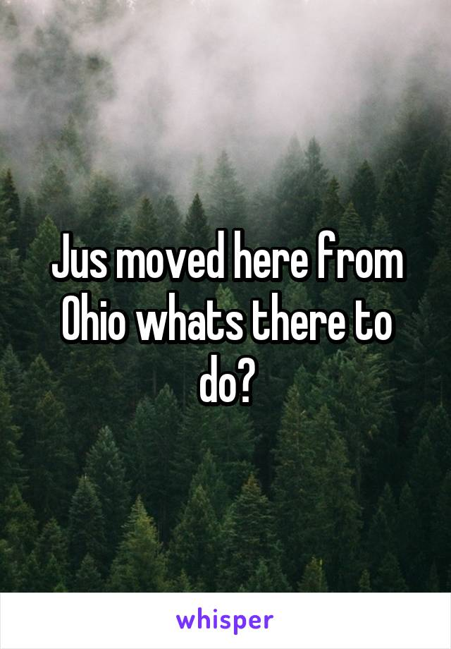 Jus moved here from Ohio whats there to do?