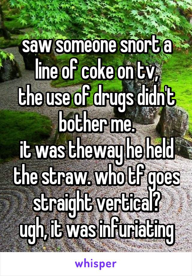 saw someone snort a line of coke on tv, the use of drugs didn't bother me. it was theway he held the straw. who tf goes straight vertical? ugh, it was infuriating
