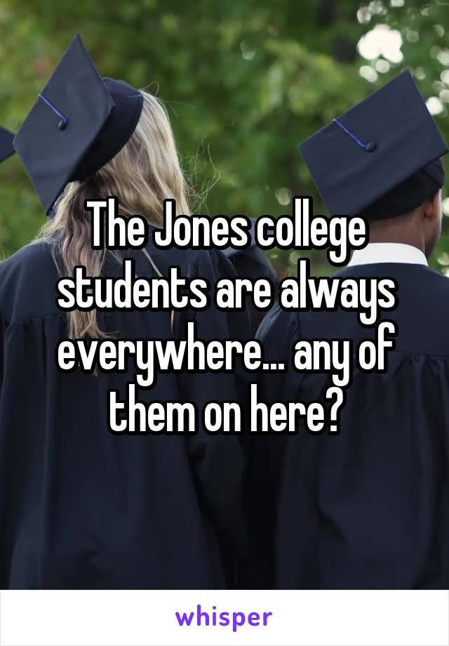 The Jones college students are always everywhere... any of them on here?