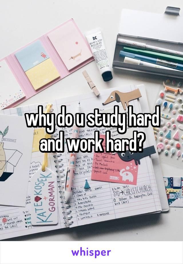 why do u study hard and work hard?