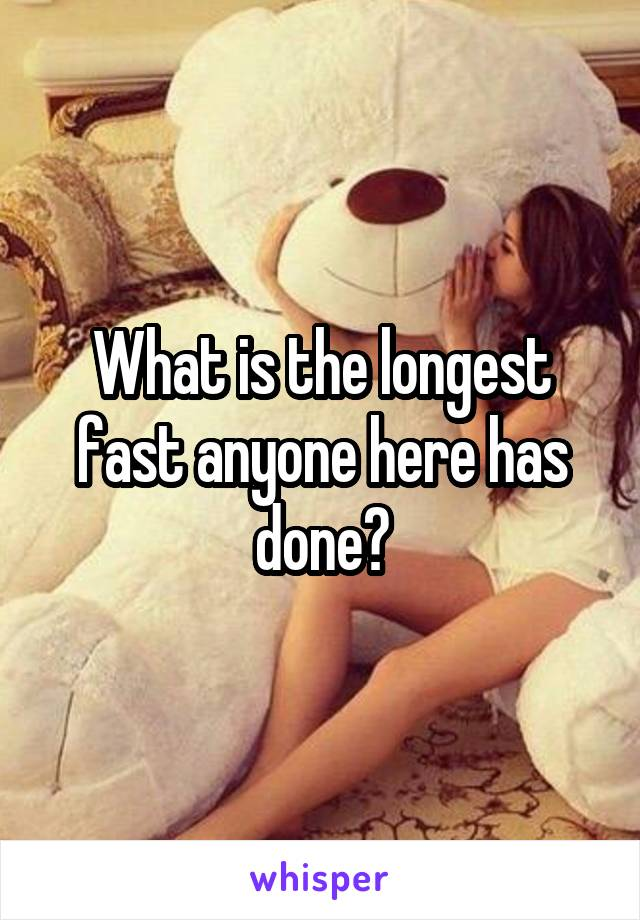 What is the longest fast anyone here has done?