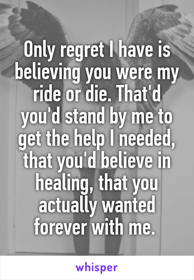Only regret I have is believing you were my ride or die. That'd you'd stand by me to get the help I needed, that you'd believe in healing, that you actually wanted forever with me.