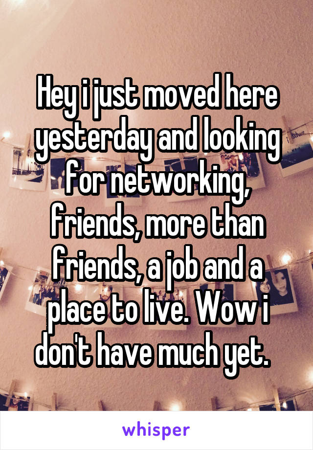 Hey i just moved here yesterday and looking for networking, friends, more than friends, a job and a place to live. Wow i don't have much yet.