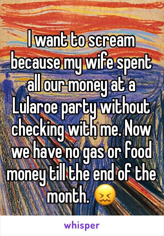 I want to scream because my wife spent all our money at a Lularoe party without checking with me. Now we have no gas or food money till the end of the month. 😖