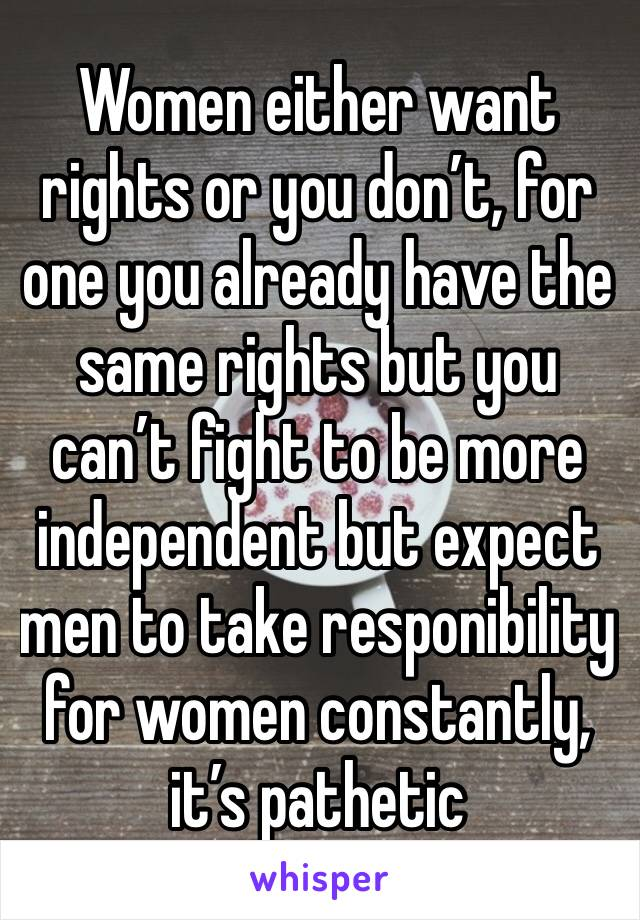 Women either want rights or you don't, for one you already have the same rights but you can't fight to be more independent but expect men to take responibility for women constantly, it's pathetic