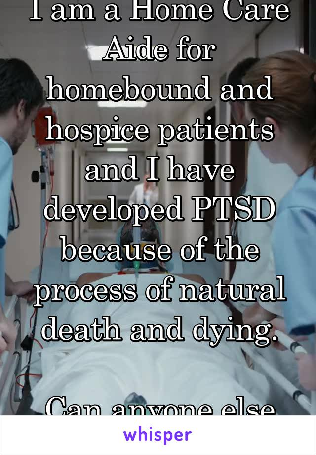 I am a Home Care Aide for homebound and hospice patients and I have developed PTSD because of the process of natural death and dying.  Can anyone else relate?