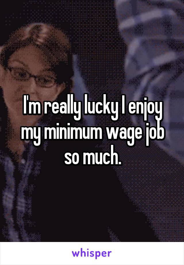 I'm really lucky I enjoy my minimum wage job so much.