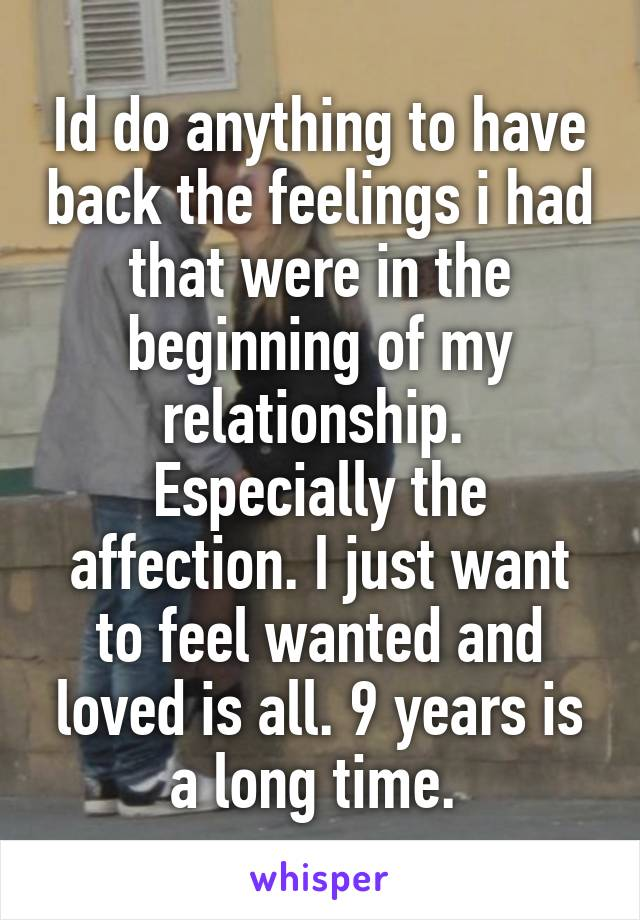 Id do anything to have back the feelings i had that were in the beginning of my relationship.  Especially the affection. I just want to feel wanted and loved is all. 9 years is a long time.