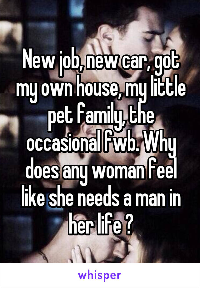 New job, new car, got my own house, my little pet family, the occasional fwb. Why does any woman feel like she needs a man in her life ?