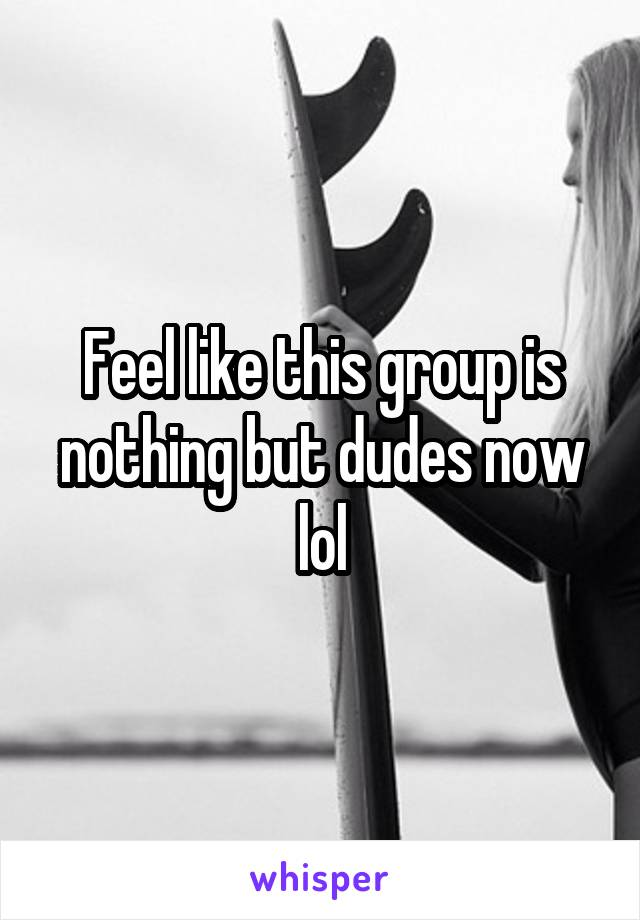 Feel like this group is nothing but dudes now lol