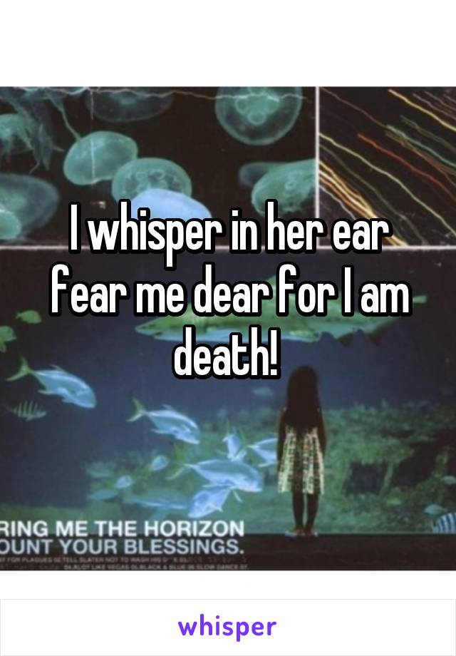 I whisper in her ear fear me dear for I am death!