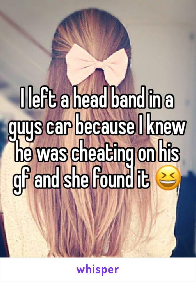 I left a head band in a guys car because I knew he was cheating on his gf and she found it 😆