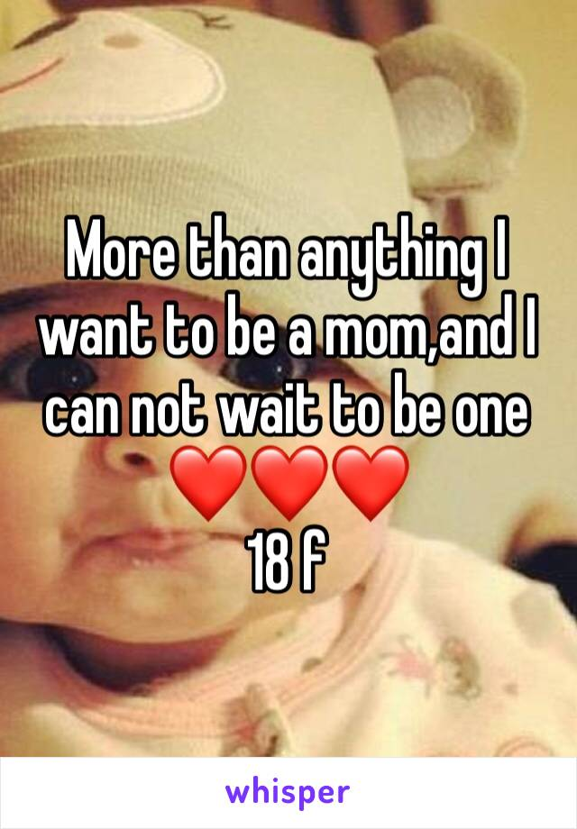 More than anything I want to be a mom,and I can not wait to be one ❤️❤️❤️ 18 f