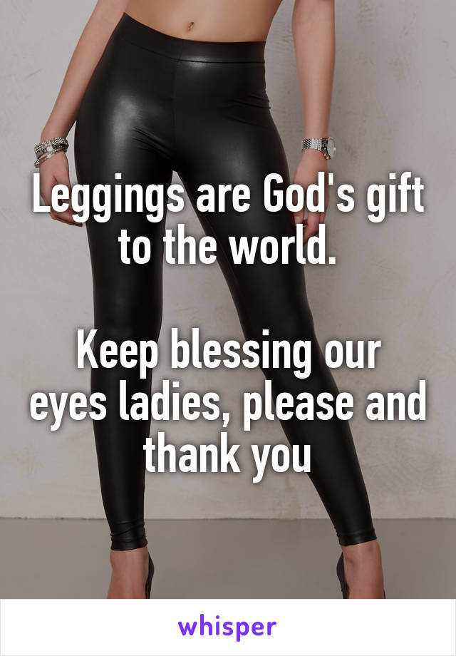 Leggings are God's gift to the world.  Keep blessing our eyes ladies, please and thank you