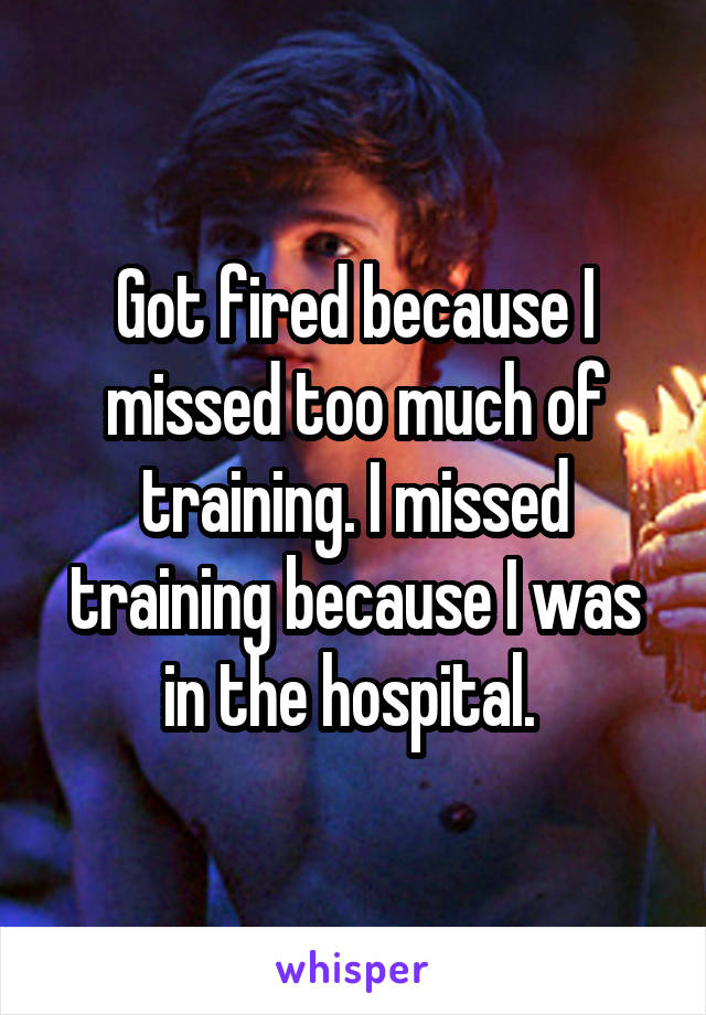 Got fired because I missed too much of training. I missed training because I was in the hospital.