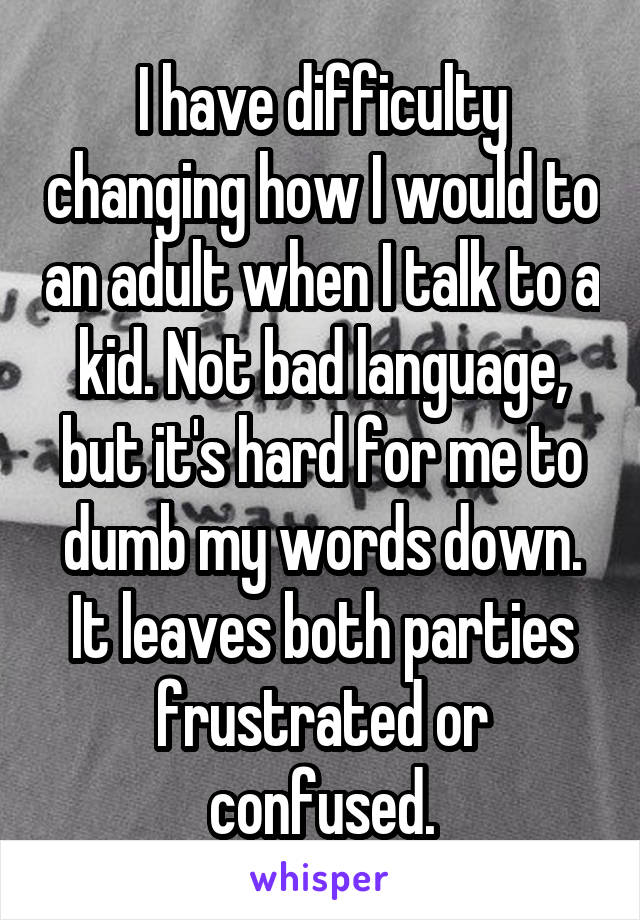 I have difficulty changing how I would to an adult when I talk to a kid. Not bad language, but it's hard for me to dumb my words down. It leaves both parties frustrated or confused.
