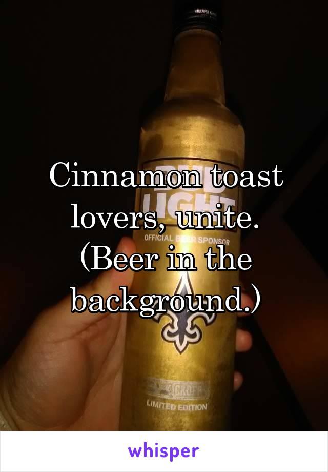 Cinnamon toast lovers, unite. (Beer in the background.)