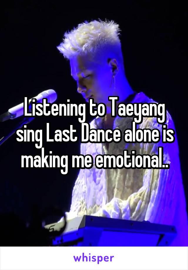 Listening to Taeyang sing Last Dance alone is making me emotional..