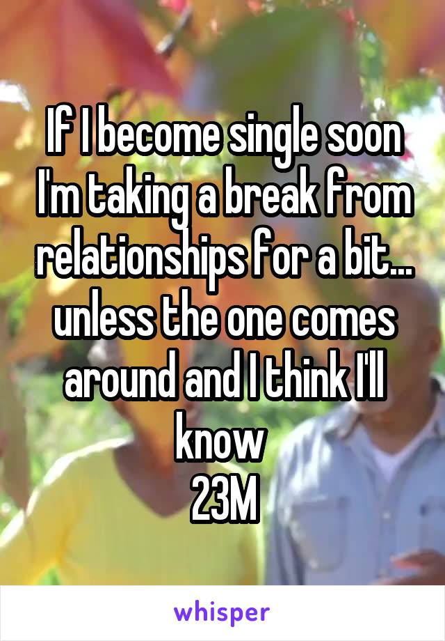 If I become single soon I'm taking a break from relationships for a bit... unless the one comes around and I think I'll know  23M