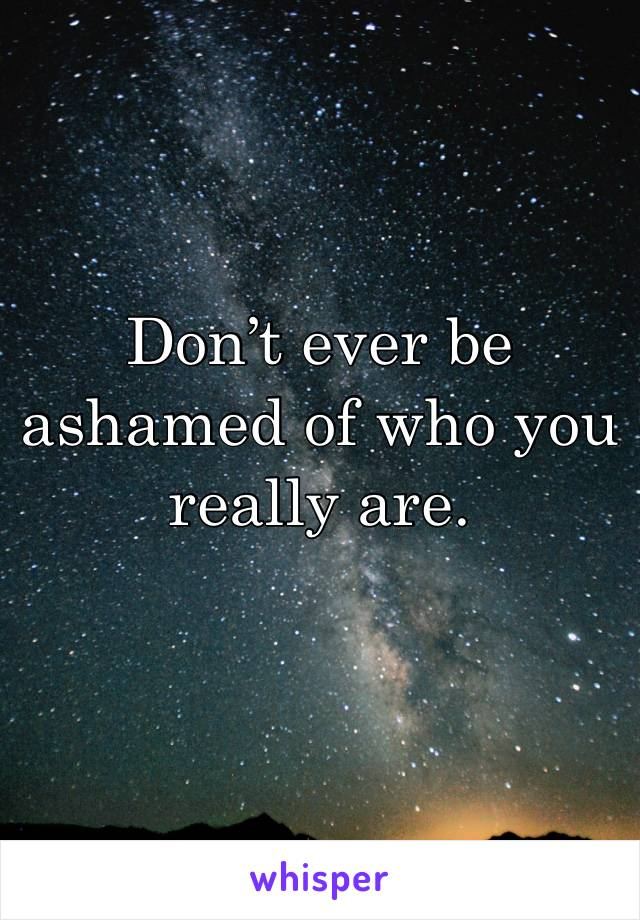 Don't ever be ashamed of who you really are.