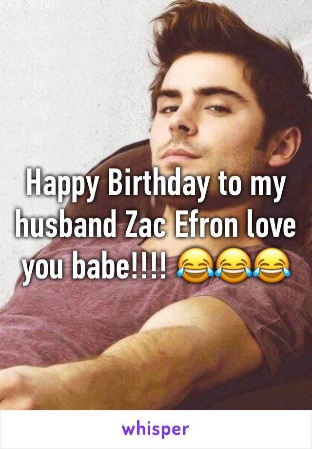 Happy Birthday to my husband Zac Efron love you babe!!!! 😂😂😂