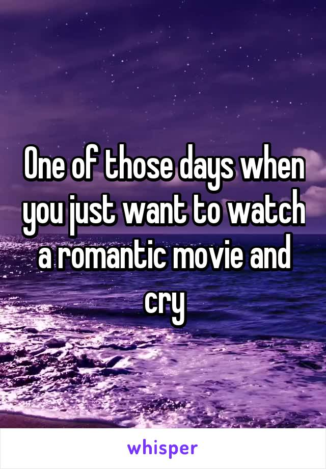 One of those days when you just want to watch a romantic movie and cry
