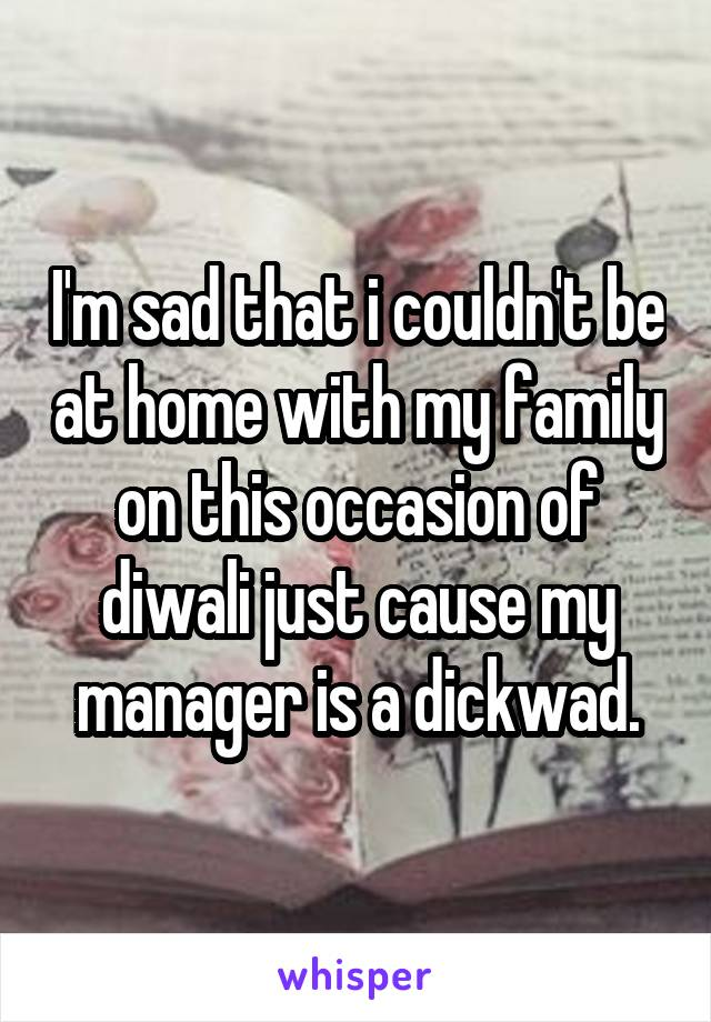 I'm sad that i couldn't be at home with my family on this occasion of diwali just cause my manager is a dickwad.