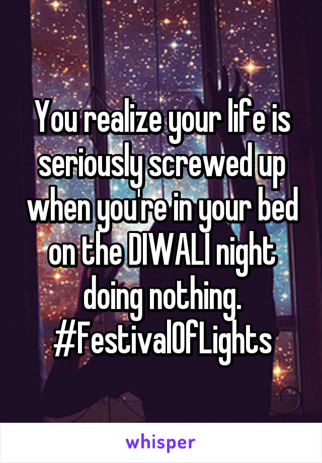 You realize your life is seriously screwed up when you're in your bed on the DIWALI night doing nothing. #FestivalOfLights