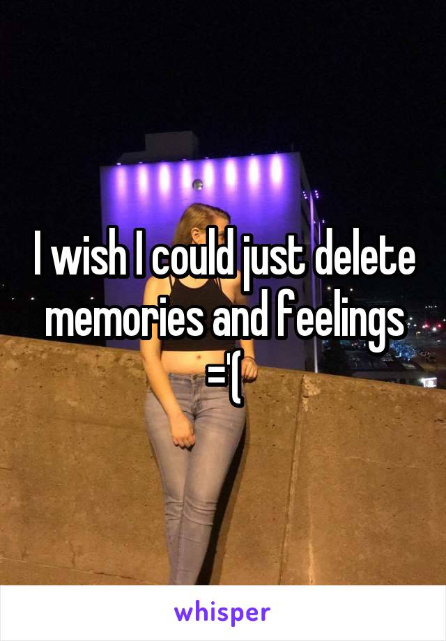 I wish I could just delete memories and feelings ='(